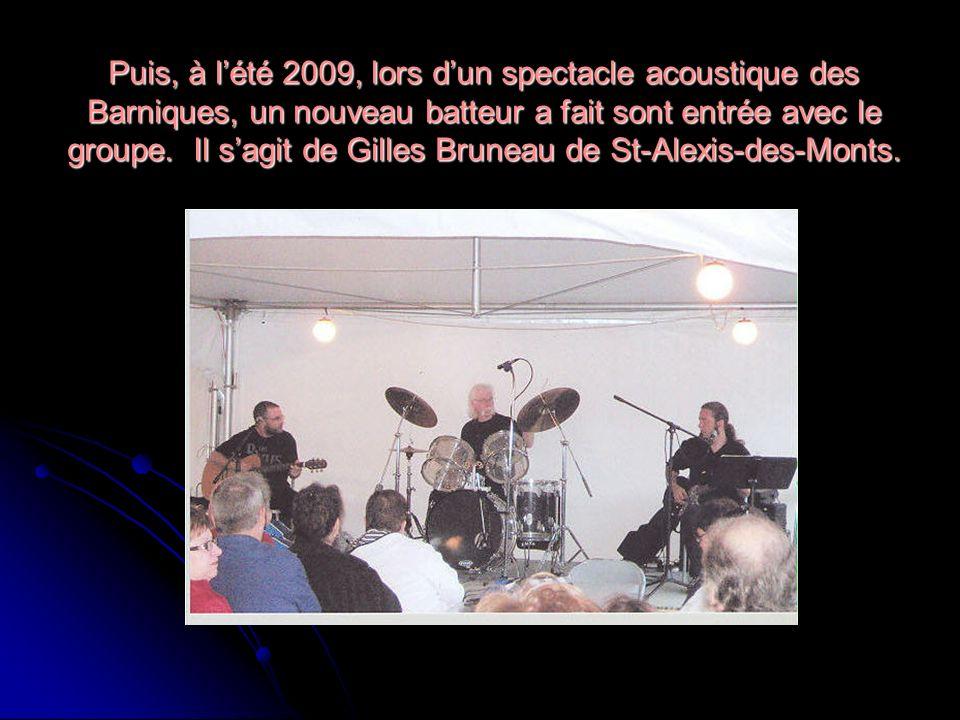 Puis, à lété 2009, lors dun spectacle acoustique des Barniques, un nouveau batteur a fait sont entrée avec le groupe. Il sagit de Gilles Bruneau de St