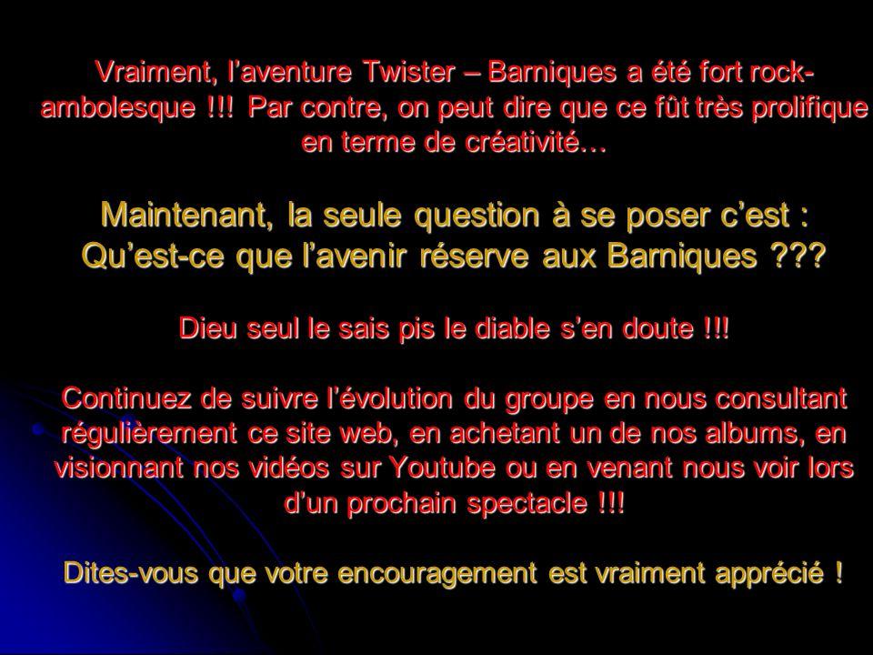 Vraiment, laventure Twister – Barniques a été fort rock- ambolesque !!! Par contre, on peut dire que ce fût très prolifique en terme de créativité… Ma