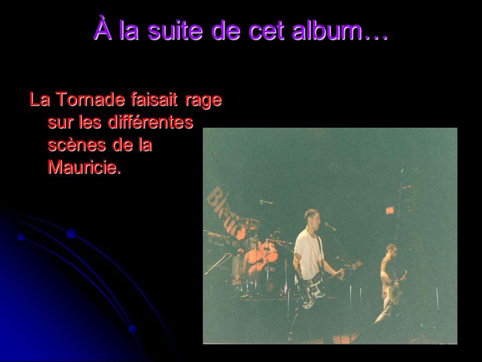 À la suite de cet album… La Tornade faisait rage sur les différentes scènes de la Mauricie.