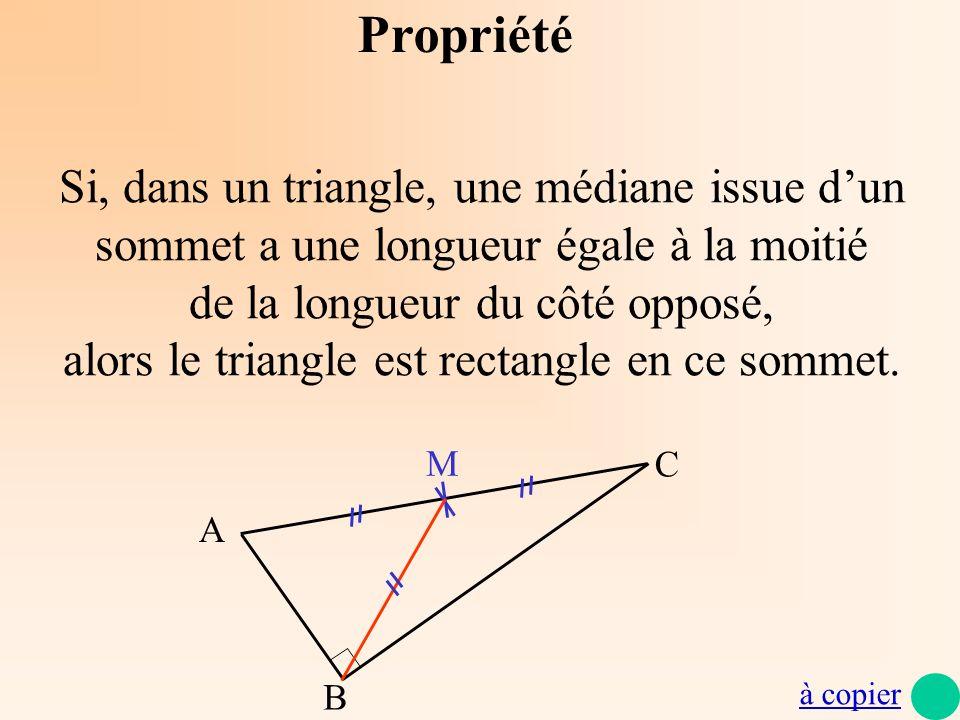 Propriété Si, dans un triangle, une médiane issue dun sommet a une longueur égale à la moitié de la longueur du côté opposé, alors le triangle est rec