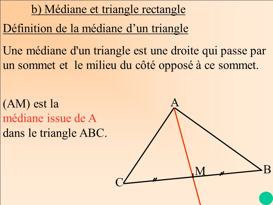 b) Médiane et triangle rectangle Une médiane d'un triangle est une droite qui passe par un sommet et le milieu du côté opposé à ce sommet. A C B M (AM