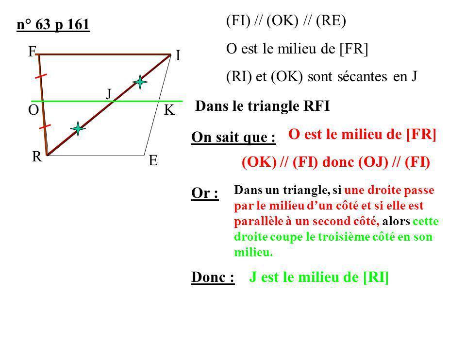 n° 63 p 161 (FI) // (OK) // (RE) O est le milieu de [FR] (RI) et (OK) sont sécantes en J On sait que : Or : Donc : Dans le triangle RFI O est le milie