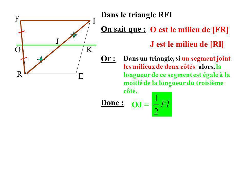 F I R E OK JOn sait que : Or : Donc : Dans le triangle RFI O est le milieu de [FR] J est le milieu de [RI] Dans un triangle, si un segment joint les m