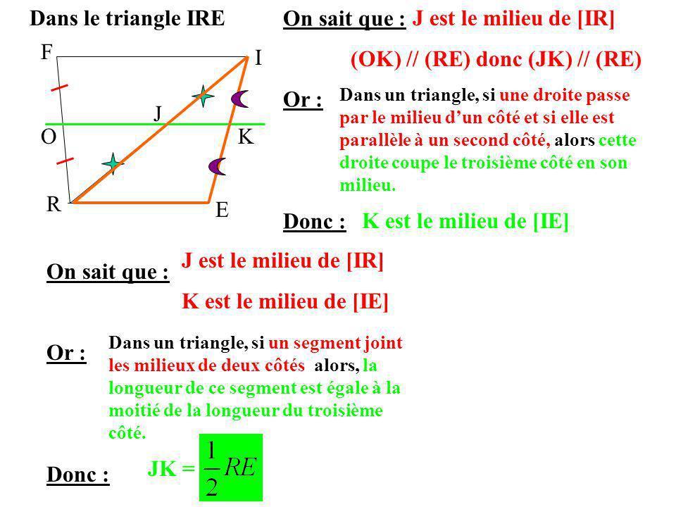 F I R E OK J On sait que : Or : Donc : Dans le triangle IREJ est le milieu de [IR] (OK) // (RE) donc (JK) // (RE) Dans un triangle, si une droite pass