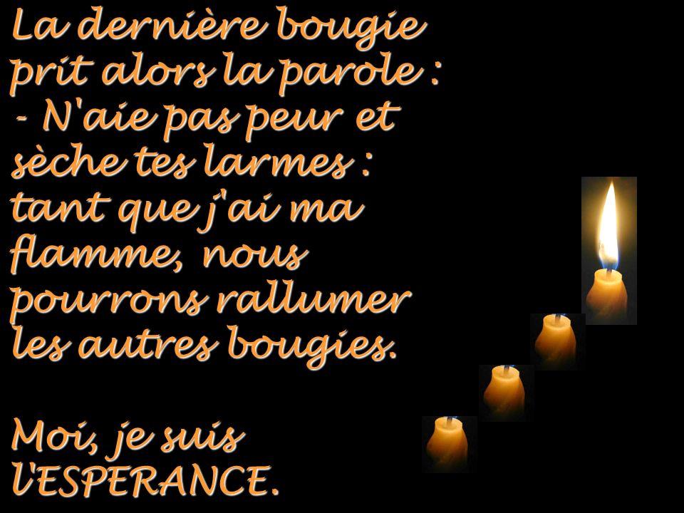 La dernière bougie prit alors la parole : - N aie pas peur et sèche tes larmes : tant que j ai ma flamme, nous pourrons rallumer les autres bougies.