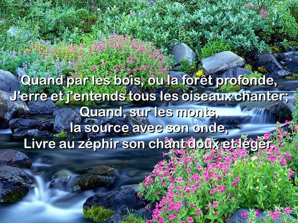 Quand par les bois, ou la forêt profonde, J'erre et j'entends tous les oiseaux chanter; Quand, sur les monts, la source avec son onde, Livre au zéphir