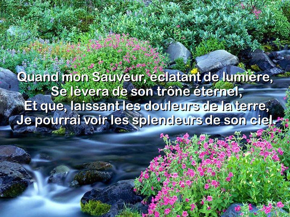 Quand mon Sauveur, éclatant de lumière, Se lèvera de son trône éternel, Et que, laissant les douleurs de la terre, Je pourrai voir les splendeurs de son ciel.