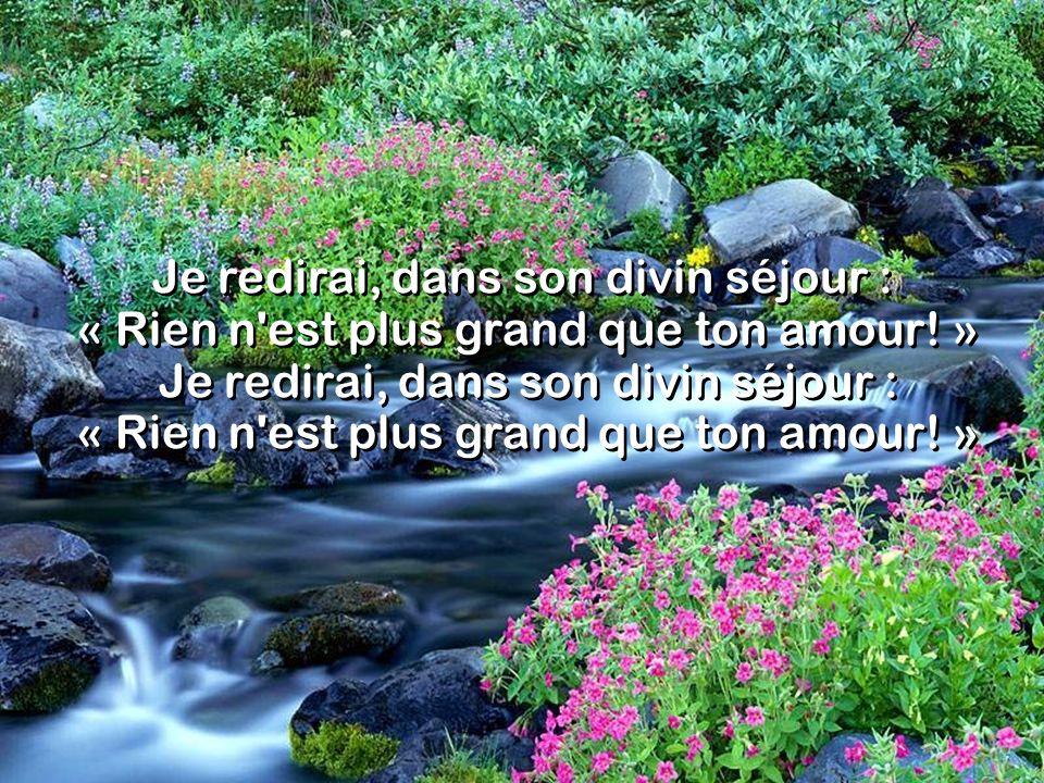 Je redirai, dans son divin séjour : « Rien n est plus grand que ton amour! »