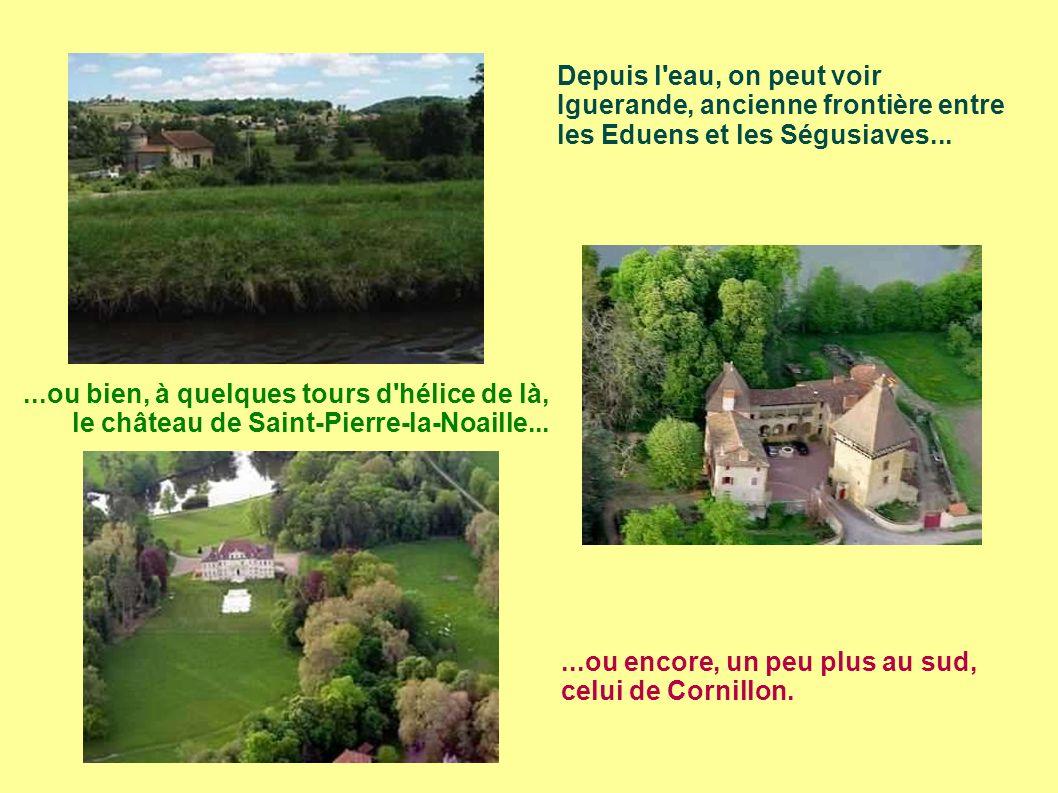 Depuis l eau, on peut voir Iguerande, ancienne frontière entre les Eduens et les Ségusiaves......ou bien, à quelques tours d hélice de là, le château de Saint-Pierre-la-Noaille......ou encore, un peu plus au sud, celui de Cornillon.