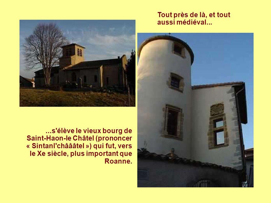Tout près de là, et tout aussi médiéval......s élève le vieux bourg de Saint-Haon-le Châtel (prononcer « Sintanl châââtel ») qui fut, vers le Xe siècle, plus important que Roanne.