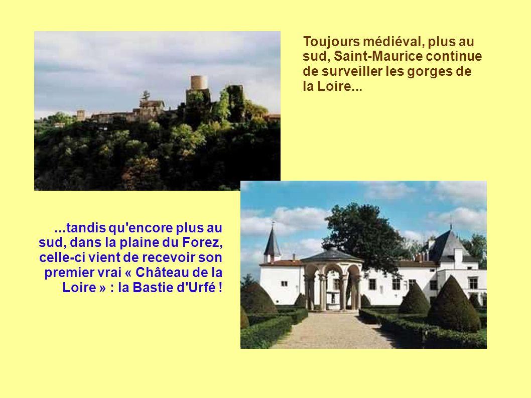Toujours médiéval, plus au sud, Saint-Maurice continue de surveiller les gorges de la Loire......tandis qu encore plus au sud, dans la plaine du Forez, celle-ci vient de recevoir son premier vrai « Château de la Loire » : la Bastie d Urfé !