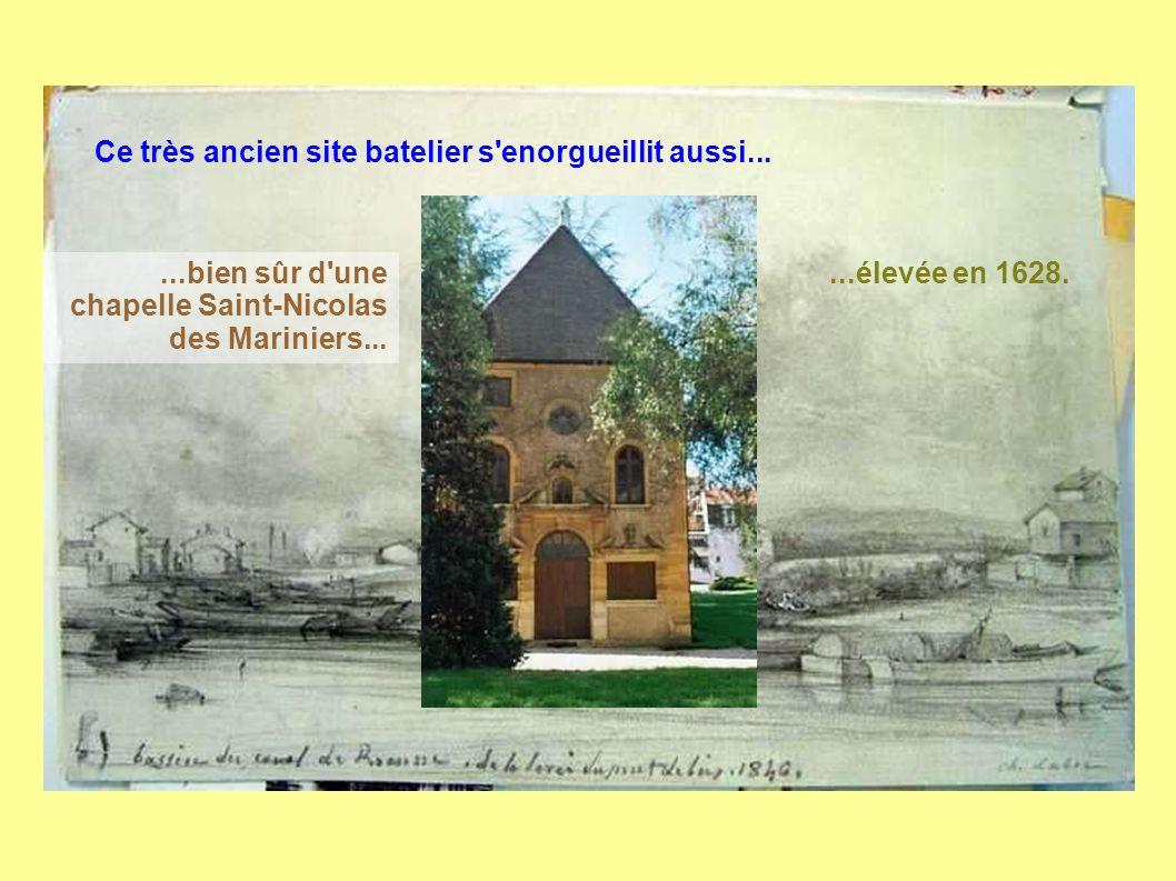 Ce très ancien site batelier s enorgueillit aussi......bien sûr d une chapelle Saint-Nicolas des Mariniers......élevée en 1628.