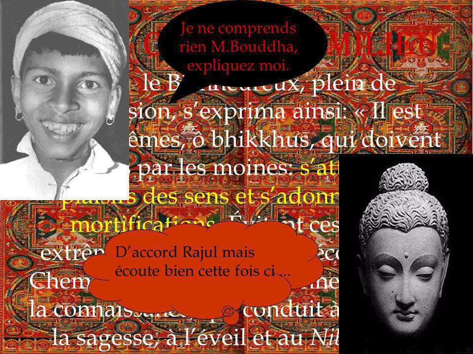 Le Chemin du Milieu 1 Alors le Bienheureux, plein de compassion, sexprima ainsi: « Il est deux extrêmes, ô bhikkhus, qui doivent être évités par les moines: sattacher aux plaisirs des sens et sadonner aux mortifications.