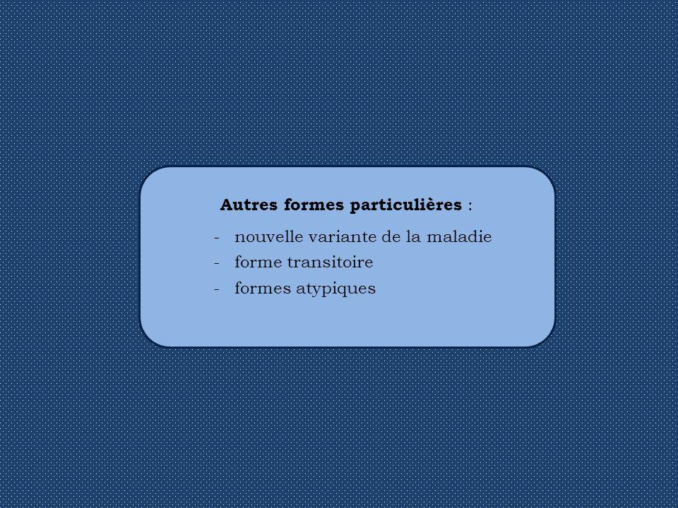 Autres formes particulières : -nouvelle variante de la maladie -forme transitoire -formes atypiques