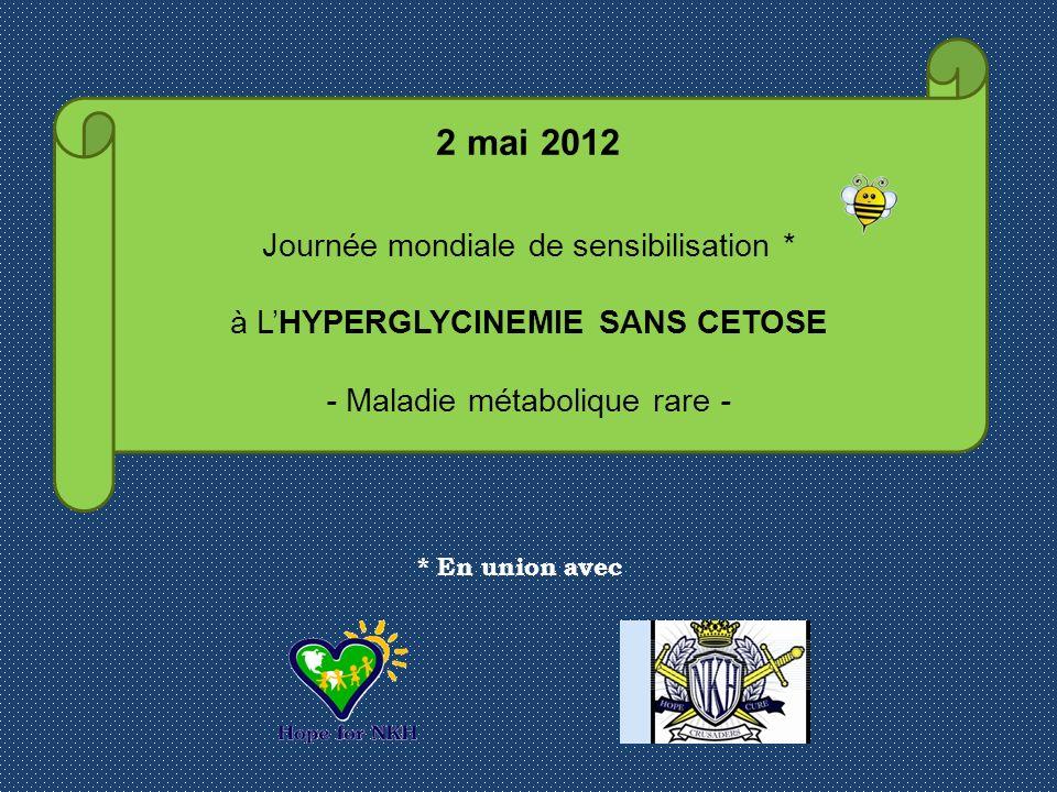 2 mai 2012 Journée mondiale de sensibilisation * à LHYPERGLYCINEMIE SANS CETOSE - Maladie métabolique rare - * En union avec
