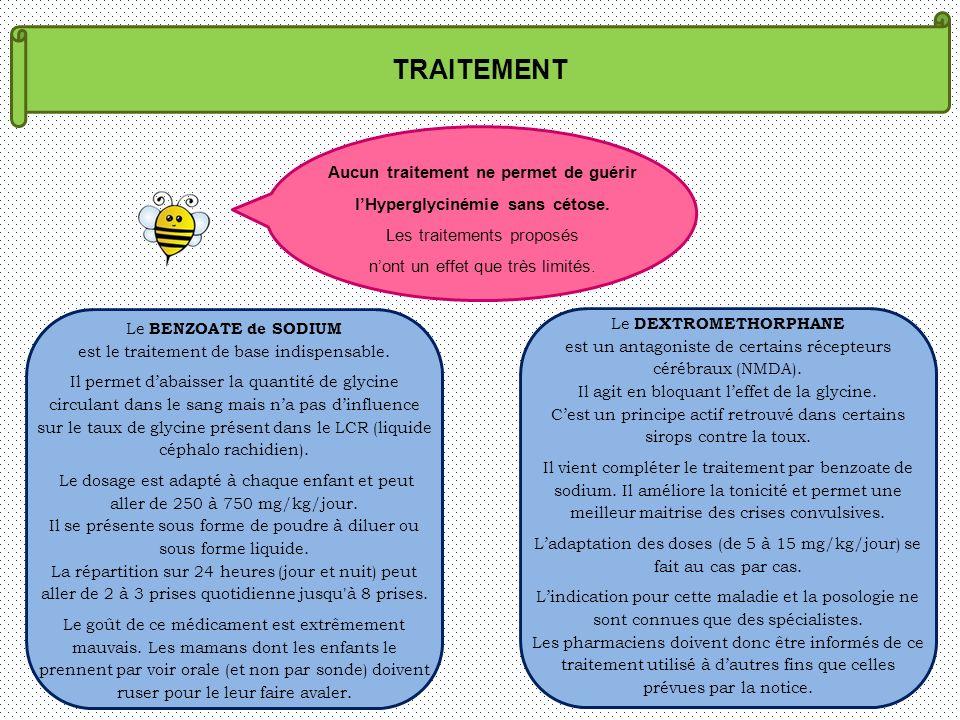 TRAITEMENT Aucun traitement ne permet de guérir lHyperglycinémie sans cétose. Les traitements proposés nont un effet que très limités. Le BENZOATE de