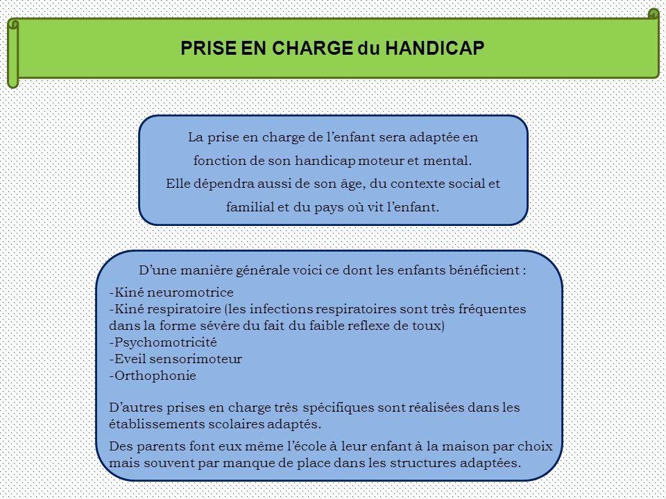PRISE EN CHARGE du HANDICAP La prise en charge de lenfant sera adaptée en fonction de son handicap moteur et mental. Elle dépendra aussi de son âge, d