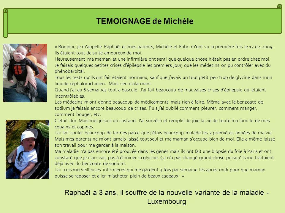 TEMOIGNAGE de Michèle « Bonjour, je mappelle Raphaël et mes parents, Michèle et Fabri mont vu la première fois le 17.02.2009. Ils étaient tout de suit