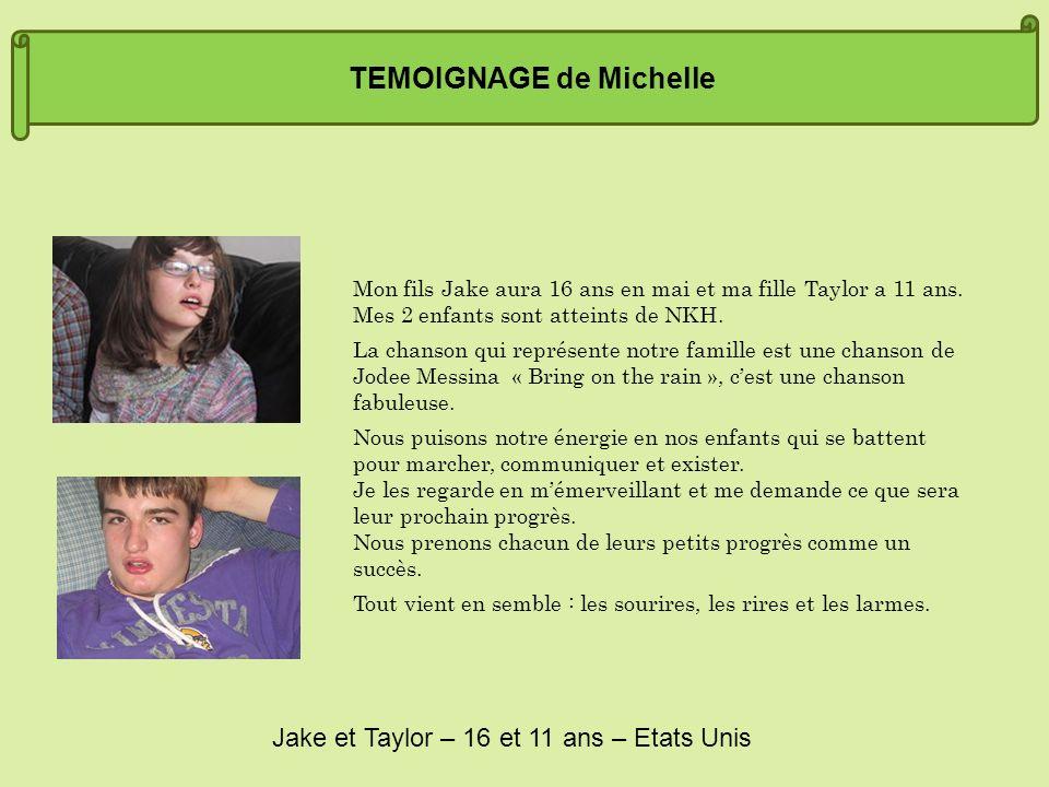 TEMOIGNAGE de Michelle Mon fils Jake aura 16 ans en mai et ma fille Taylor a 11 ans. Mes 2 enfants sont atteints de NKH. La chanson qui représente not