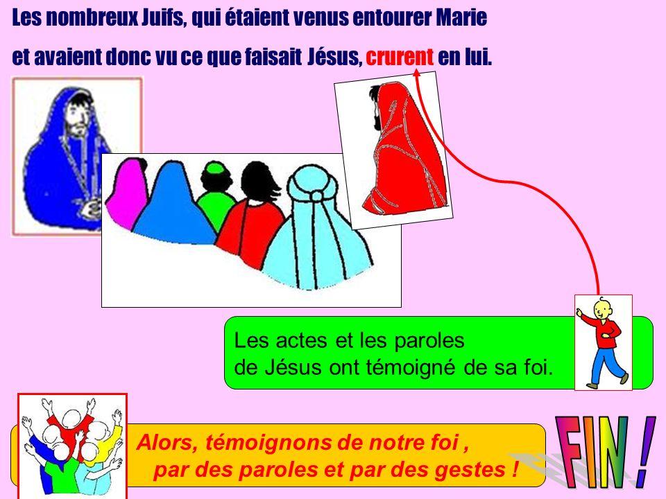 Les nombreux Juifs, qui étaient venus entourer Marie et avaient donc vu ce que faisait Jésus, crurent en lui. Les actes et les paroles de Jésus ont té
