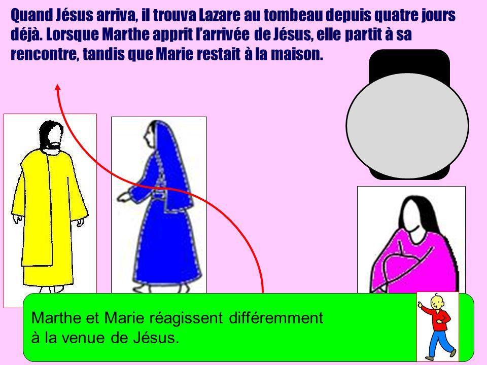 Quand Jésus arriva, il trouva Lazare au tombeau depuis quatre jours déjà. Lorsque Marthe apprit larrivée de Jésus, elle partit à sa rencontre, tandis