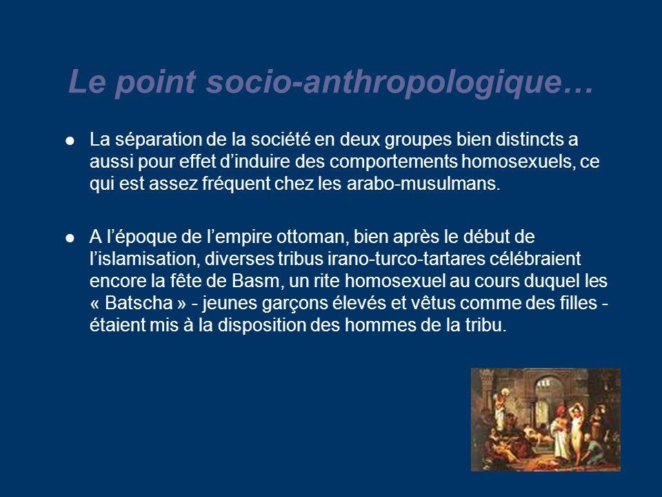 Le point socio-anthropologique… La séparation de la société en deux groupes bien distincts a aussi pour effet dinduire des comportements homosexuels, ce qui est assez fréquent chez les arabo-musulmans.