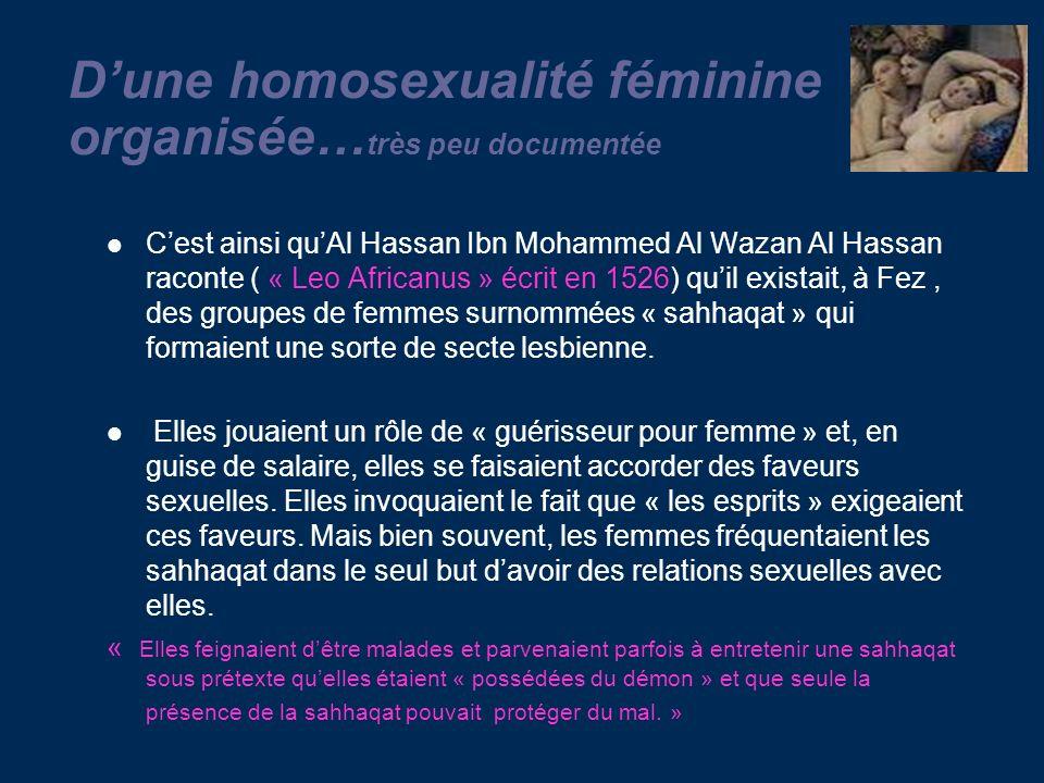 Dune homosexualité féminine organisée… très peu documentée Cest ainsi quAl Hassan Ibn Mohammed Al Wazan Al Hassan raconte ( « Leo Africanus » écrit en 1526) quil existait, à Fez, des groupes de femmes surnommées « sahhaqat » qui formaient une sorte de secte lesbienne.