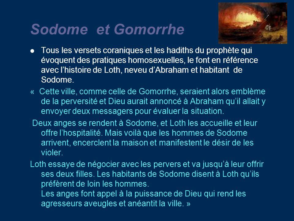Sodome et Gomorrhe Tous les versets coraniques et les hadiths du prophète qui évoquent des pratiques homosexuelles, le font en référence avec lhistoire de Loth, neveu dAbraham et habitant de Sodome.