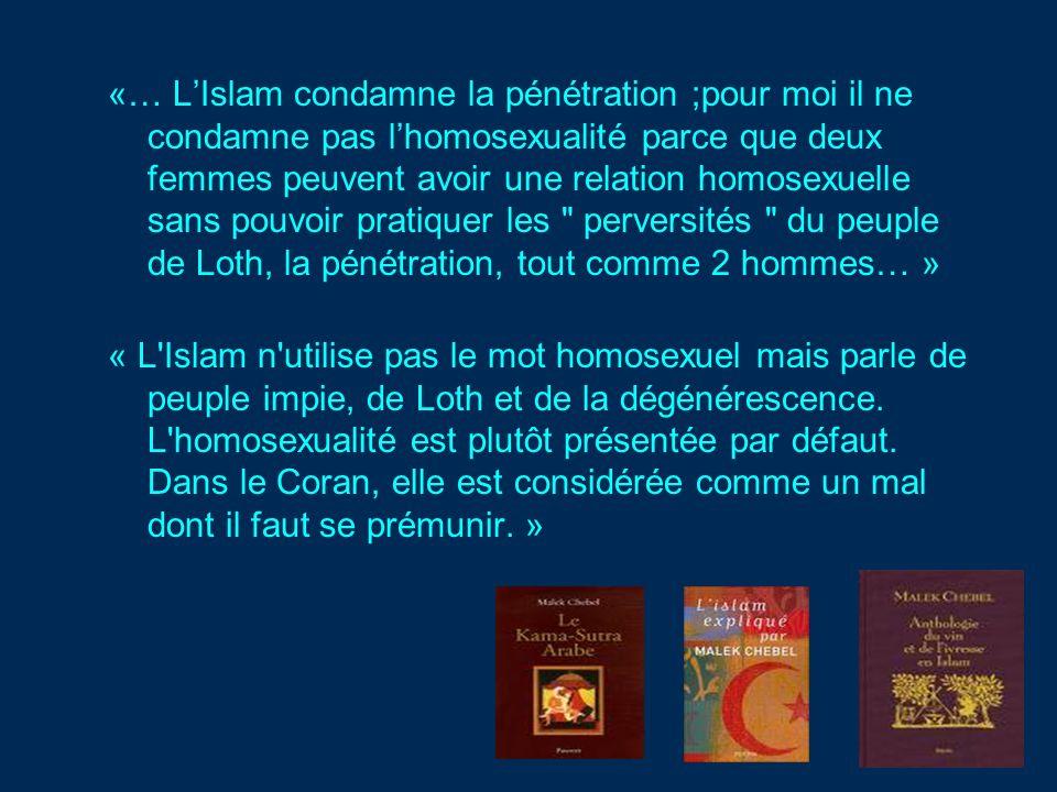 «… LIslam condamne la pénétration ;pour moi il ne condamne pas lhomosexualité parce que deux femmes peuvent avoir une relation homosexuelle sans pouvoir pratiquer les perversités du peuple de Loth, la pénétration, tout comme 2 hommes… » « L Islam n utilise pas le mot homosexuel mais parle de peuple impie, de Loth et de la dégénérescence.