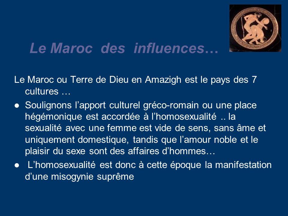 Le Maroc des influences… Le Maroc ou Terre de Dieu en Amazigh est le pays des 7 cultures … Soulignons lapport culturel gréco-romain ou une place hégémonique est accordée à lhomosexualité..