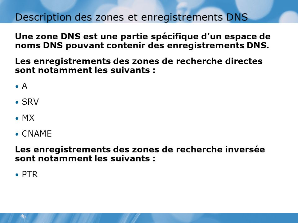 Description des zones et enregistrements DNS Une zone DNS est une partie spécifique dun espace de noms DNS pouvant contenir des enregistrements DNS.