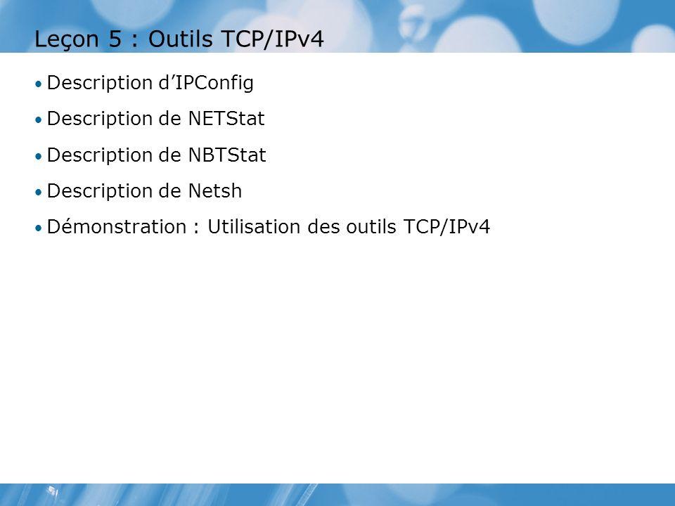 Leçon 5 : Outils TCP/IPv4 Description dIPConfig Description de NETStat Description de NBTStat Description de Netsh Démonstration : Utilisation des outils TCP/IPv4