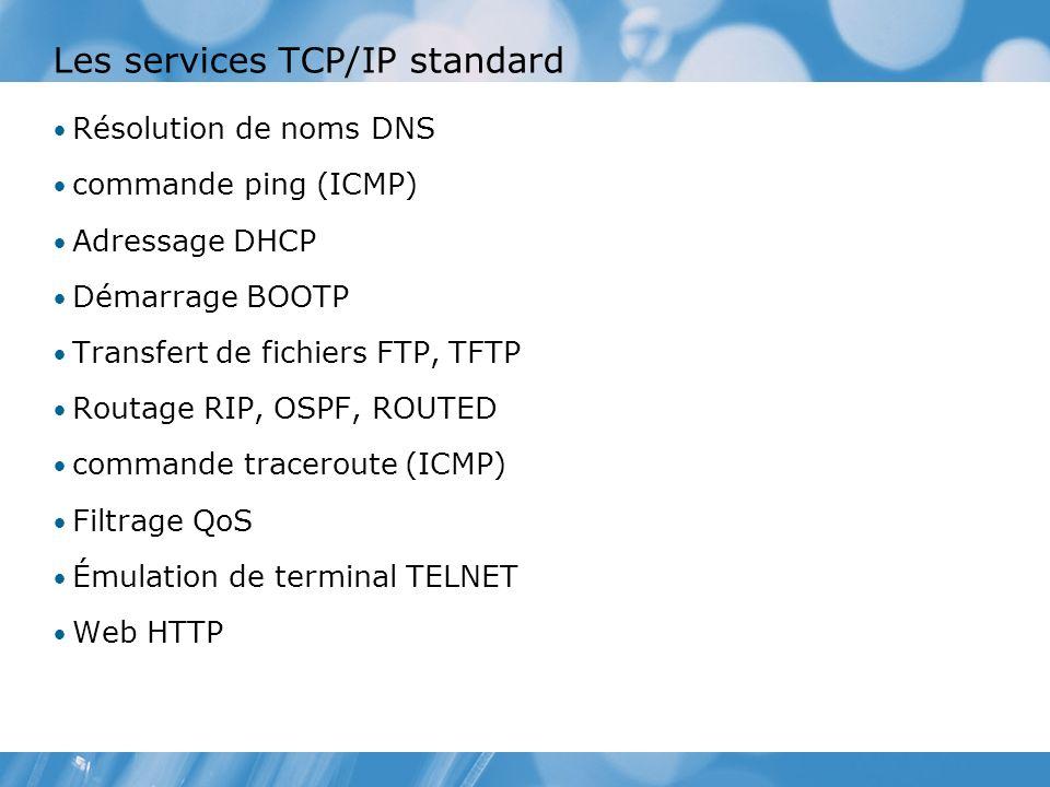 Les services TCP/IP standard Résolution de noms DNS commande ping (ICMP) Adressage DHCP Démarrage BOOTP Transfert de fichiers FTP, TFTP Routage RIP, OSPF, ROUTED commande traceroute (ICMP) Filtrage QoS Émulation de terminal TELNET Web HTTP