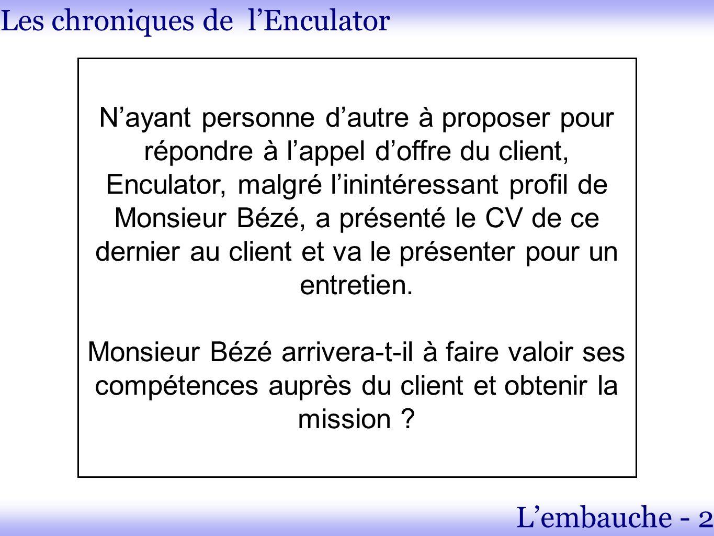 Les chroniques de lEnculator Lembauche - 2 Nayant personne dautre à proposer pour répondre à lappel doffre du client, Enculator, malgré linintéressant