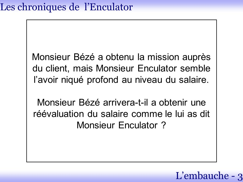 Les chroniques de lEnculator Lembauche - 3 Monsieur Bézé a obtenu la mission auprès du client, mais Monsieur Enculator semble lavoir niqué profond au