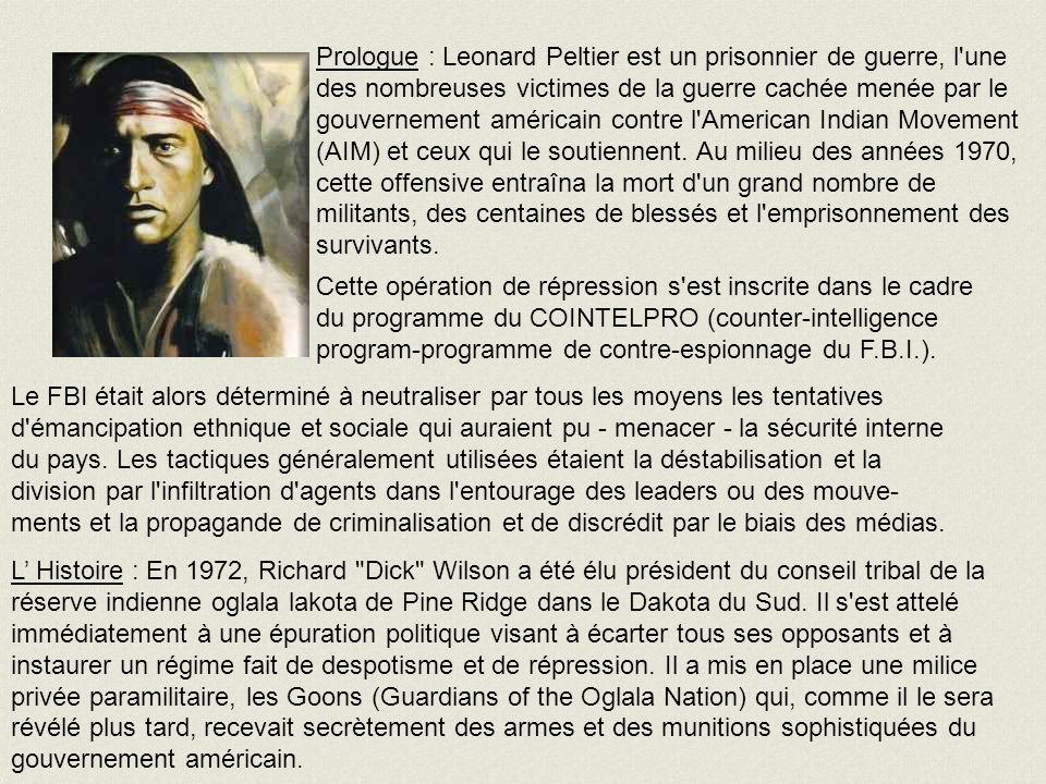 Prologue : Leonard Peltier est un prisonnier de guerre, l une des nombreuses victimes de la guerre cachée menée par le gouvernement américain contre l American Indian Movement (AIM) et ceux qui le soutiennent.
