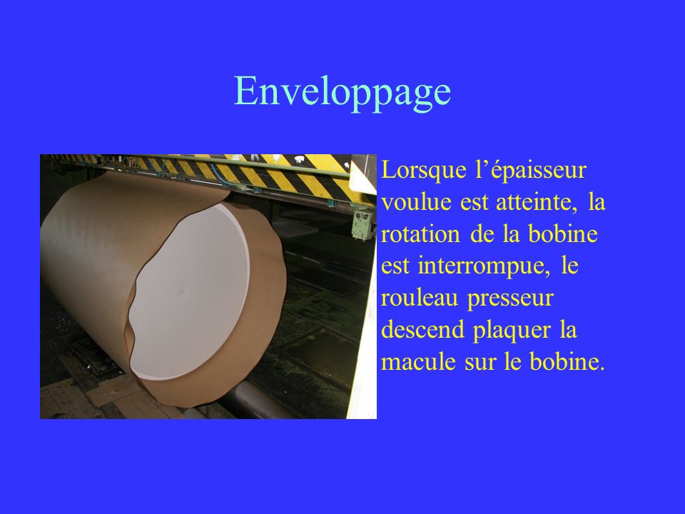 Enveloppage Lorsque lépaisseur voulue est atteinte, la rotation de la bobine est interrompue, le rouleau presseur descend plaquer la macule sur le bob