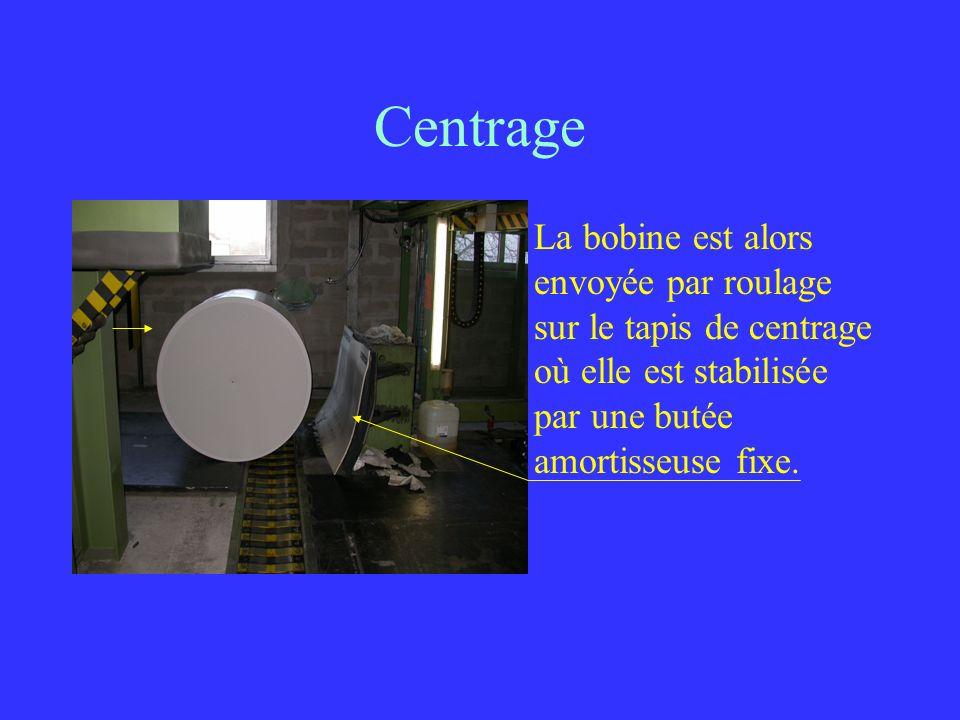Centrage La bobine est alors envoyée par roulage sur le tapis de centrage où elle est stabilisée par une butée amortisseuse fixe.