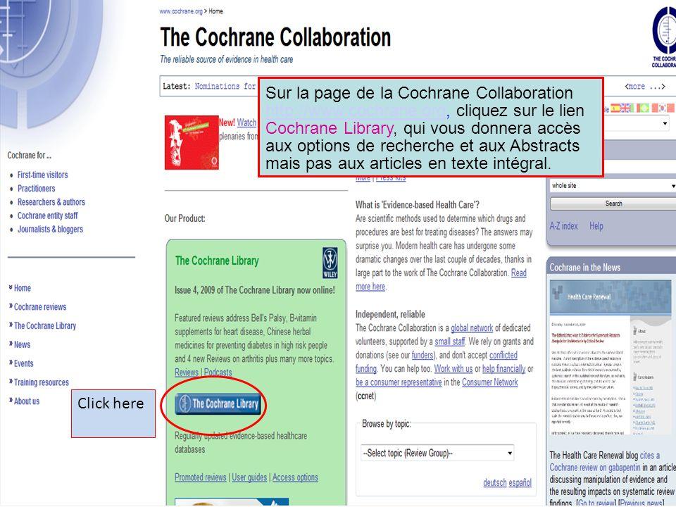 Click here Sur la page de la Cochrane Collaboration http://www.cochrane.org, cliquez sur le lien Cochrane Library, qui vous donnera accès aux options