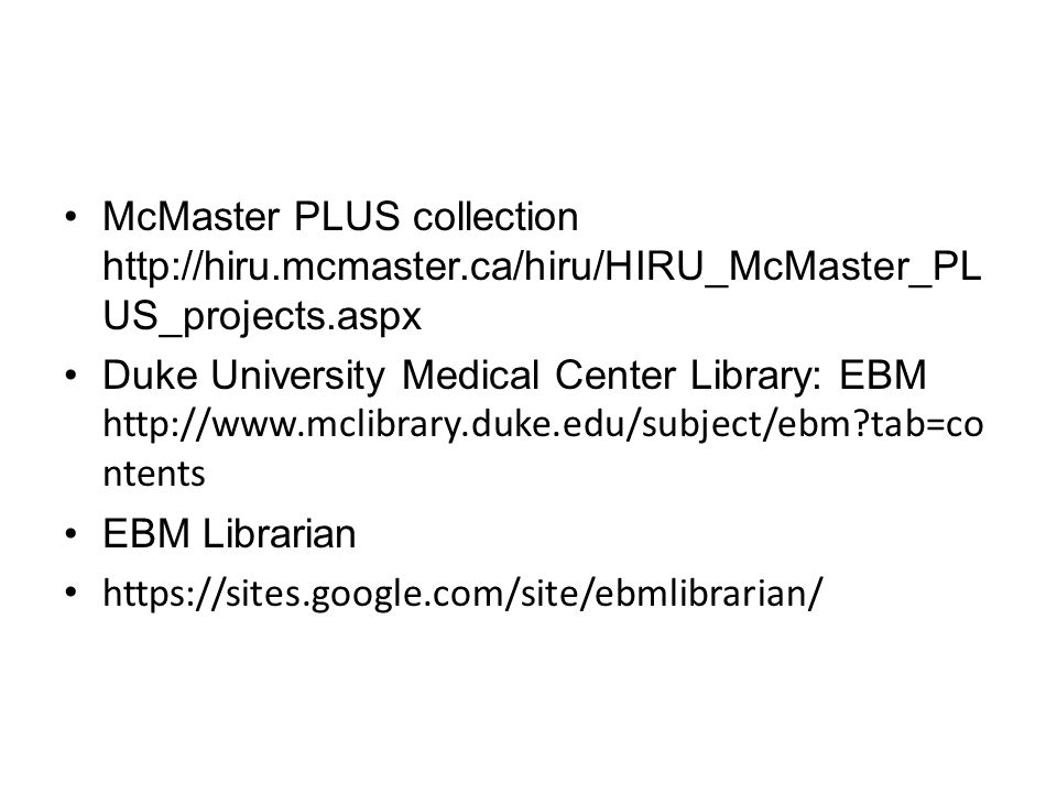 McMaster PLUS collection http://hiru.mcmaster.ca/hiru/HIRU_McMaster_PL US_projects.aspx Duke University Medical Center Library: EBM http://www.mclibrary.duke.edu/subject/ebm?tab=co ntents EBM Librarian https://sites.google.com/site/ebmlibrarian/