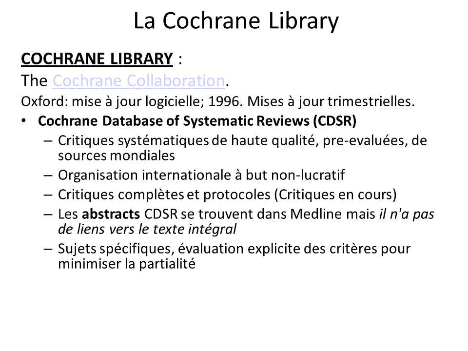 Click here Sur la page de la Cochrane Collaboration http://www.cochrane.org, cliquez sur le lien Cochrane Library, qui vous donnera accès aux options de recherche et aux Abstracts mais pas aux articles en texte intégral.