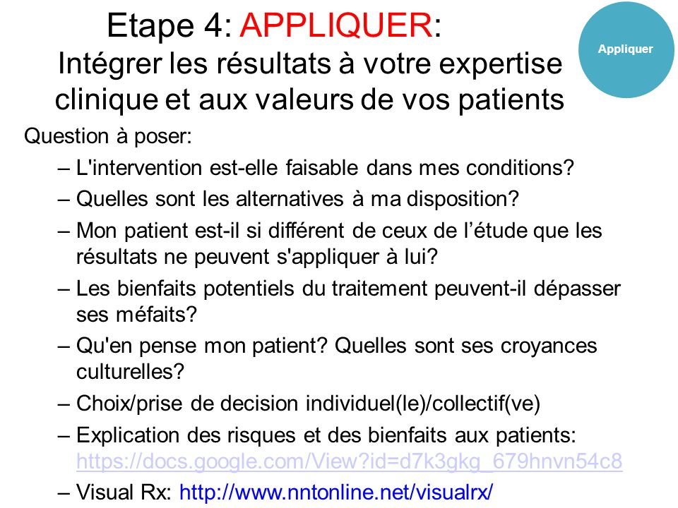 Etape 4: APPLIQUER: Intégrer les résultats à votre expertise clinique et aux valeurs de vos patients Question à poser: –L intervention est-elle faisable dans mes conditions.