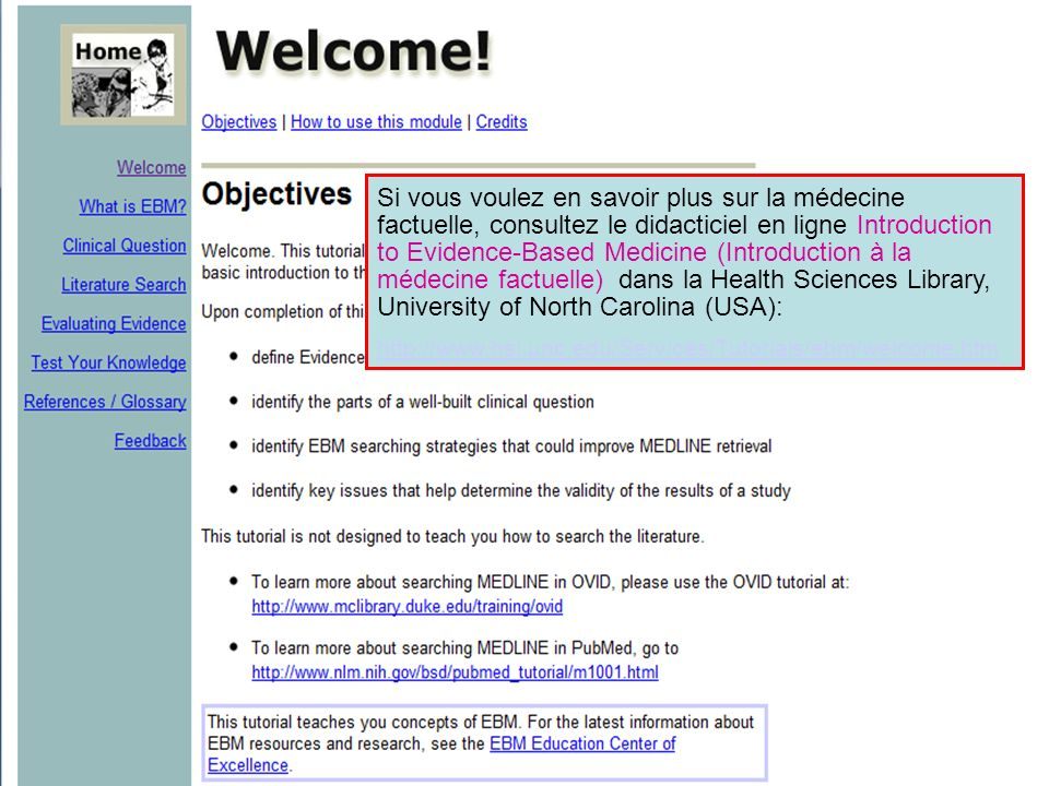 Si vous voulez en savoir plus sur la médecine factuelle, consultez le didacticiel en ligne Introduction to Evidence-Based Medicine (Introduction à la médecine factuelle) dans la Health Sciences Library, University of North Carolina (USA): http://www.hsl.unc.edu/Services/Tutorials/ebm/welcome.htm