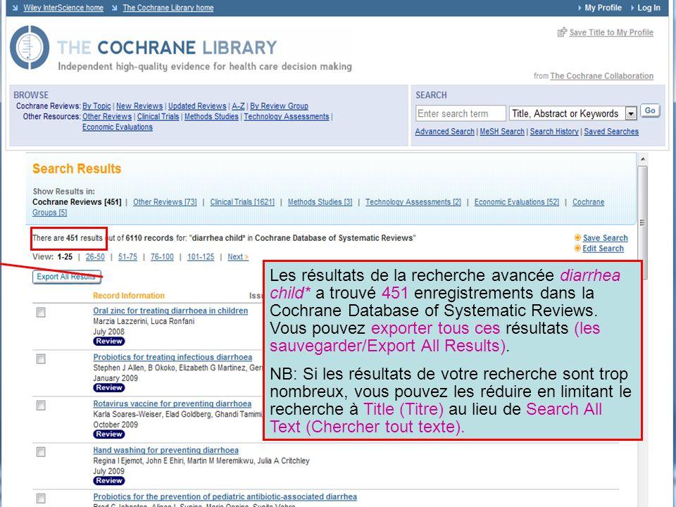 Les résultats de la recherche avancée diarrhea child* a trouvé 451 enregistrements dans la Cochrane Database of Systematic Reviews. Vous pouvez export