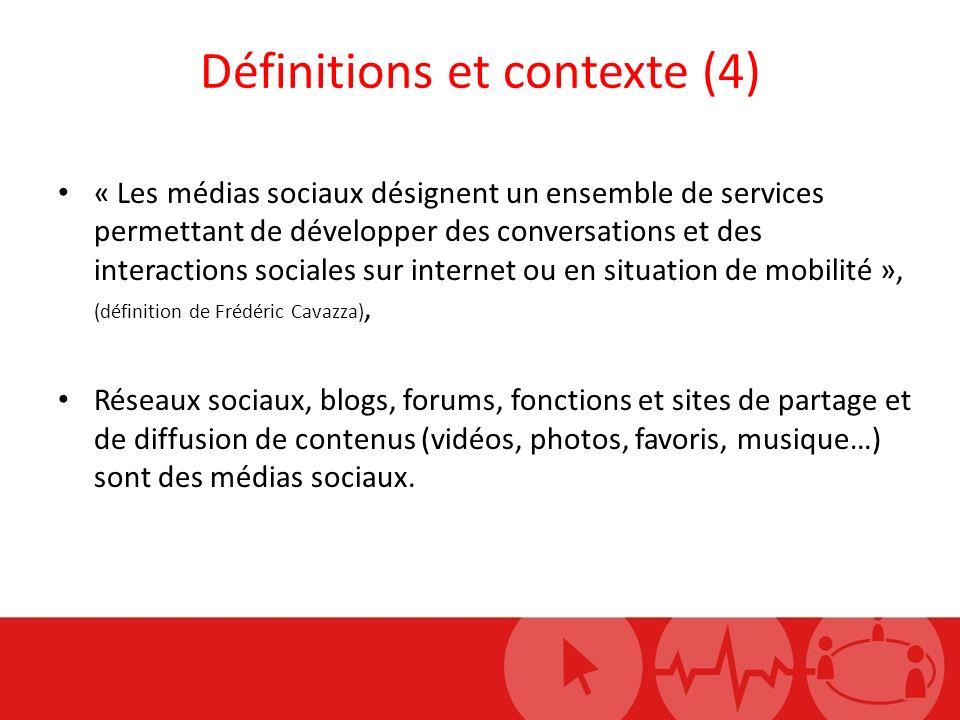 Définitions et contexte (4) « Les médias sociaux désignent un ensemble de services permettant de développer des conversations et des interactions sociales sur internet ou en situation de mobilité », (définition de Frédéric Cavazza), Réseaux sociaux, blogs, forums, fonctions et sites de partage et de diffusion de contenus (vidéos, photos, favoris, musique…) sont des médias sociaux.