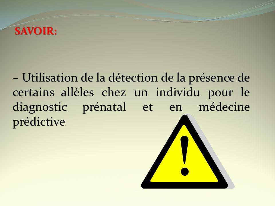 SAVOIR: – Utilisation de la détection de la présence de certains allèles chez un individu pour le diagnostic prénatal et en médecine prédictive.