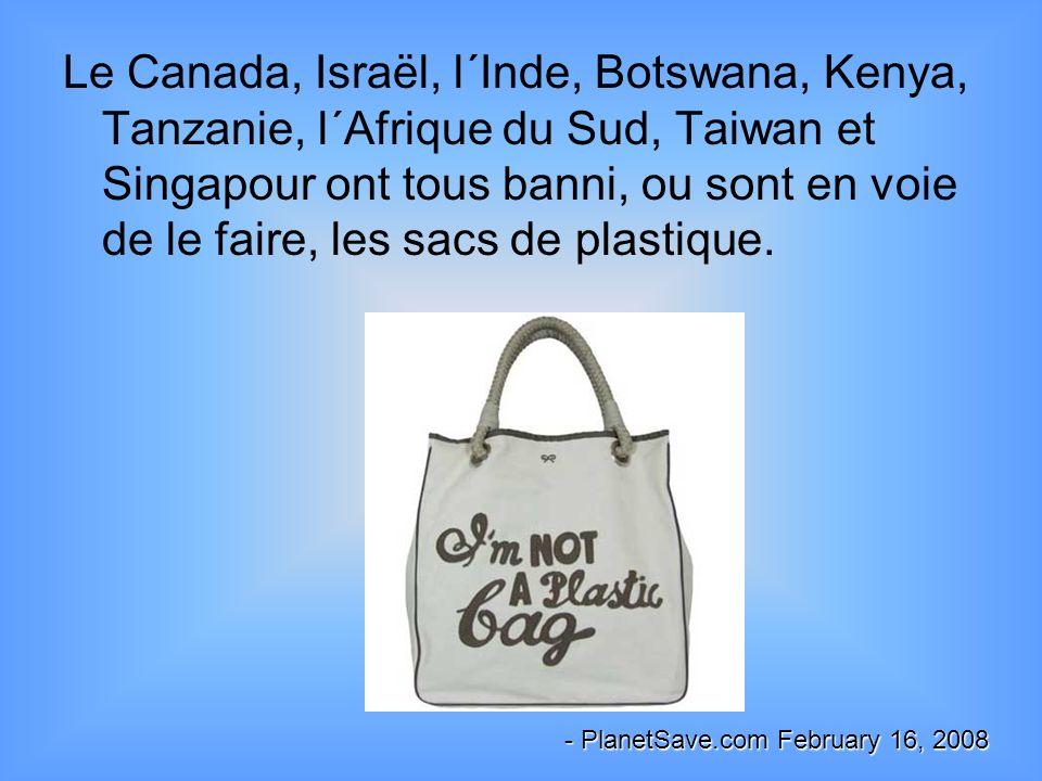 Le Canada, Israël, l´Inde, Botswana, Kenya, Tanzanie, l´Afrique du Sud, Taiwan et Singapour ont tous banni, ou sont en voie de le faire, les sacs de p