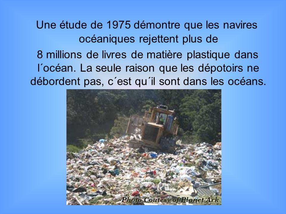 Une étude de 1975 démontre que les navires océaniques rejettent plus de 8 millions de livres de matière plastique dans l´océan. La seule raison que le