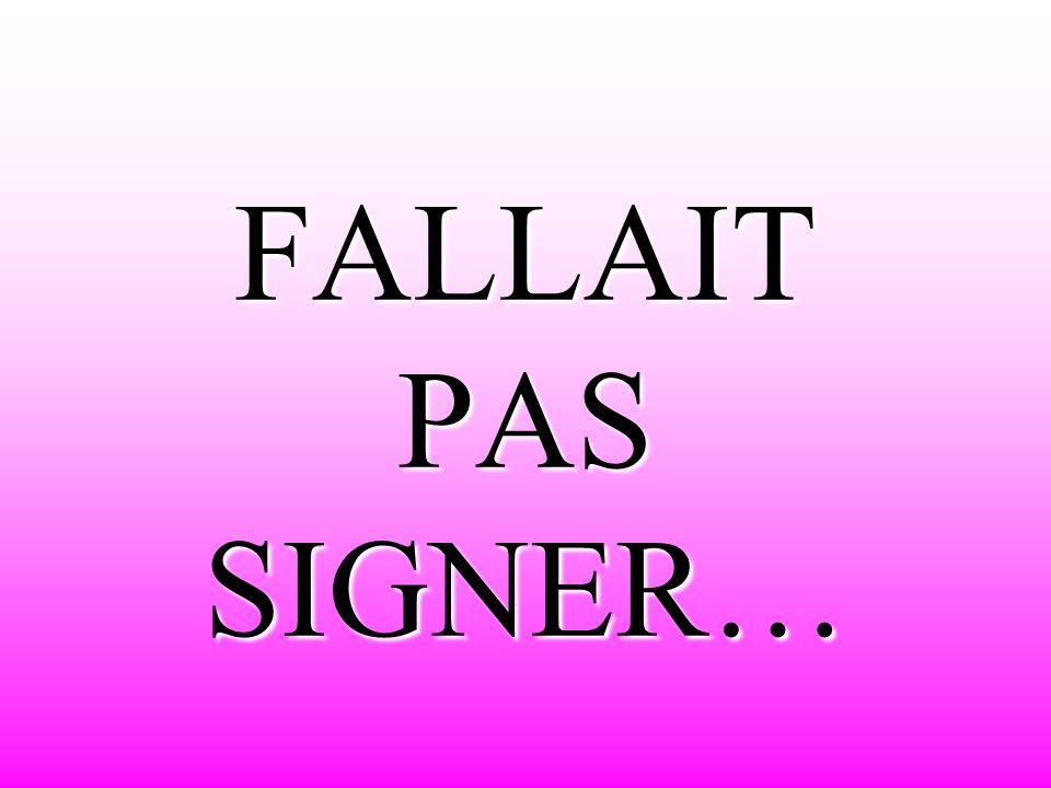 FALLAIT PAS SIGNER…
