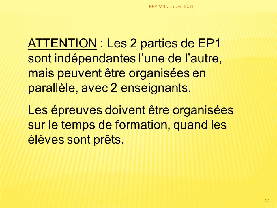 BEP MRCU avril 2011 21 ATTENTION : Les 2 parties de EP1 sont indépendantes lune de lautre, mais peuvent être organisées en parallèle, avec 2 enseignan